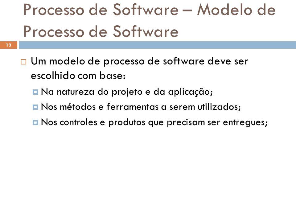 Processo de Software – Modelo de Processo de Software  Um modelo de processo de software deve ser escolhido com base:  Na natureza do projeto e da a