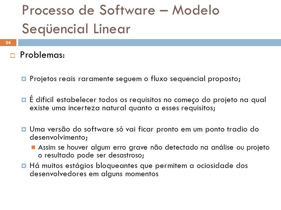 Processo de Software – Modelo Seqüencial Linear  Problemas:  Projetos reais raramente seguem o fluxo sequencial proposto;  É dificil estabelecer to