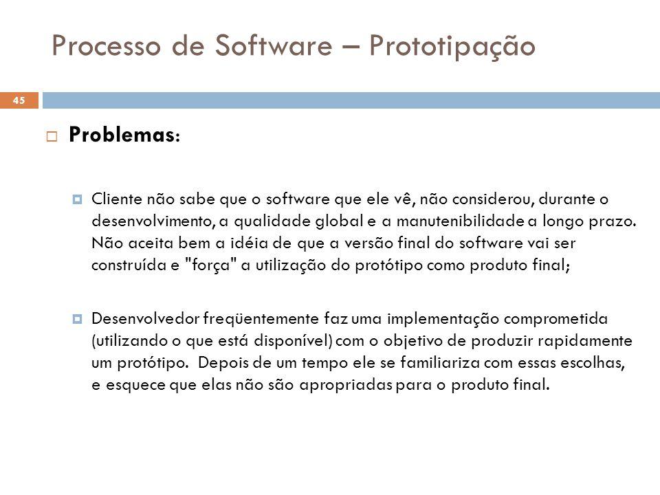 Processo de Software – Prototipação  Problemas:  Cliente não sabe que o software que ele vê, não considerou, durante o desenvolvimento, a qualidade