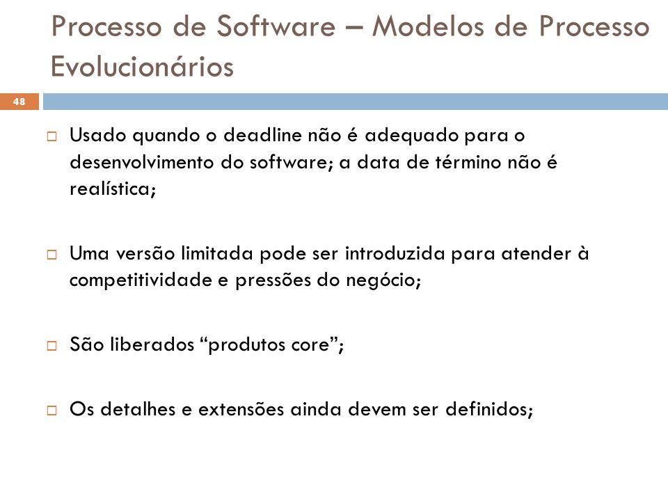 Processo de Software – Modelos de Processo Evolucionários  Usado quando o deadline não é adequado para o desenvolvimento do software; a data de térmi