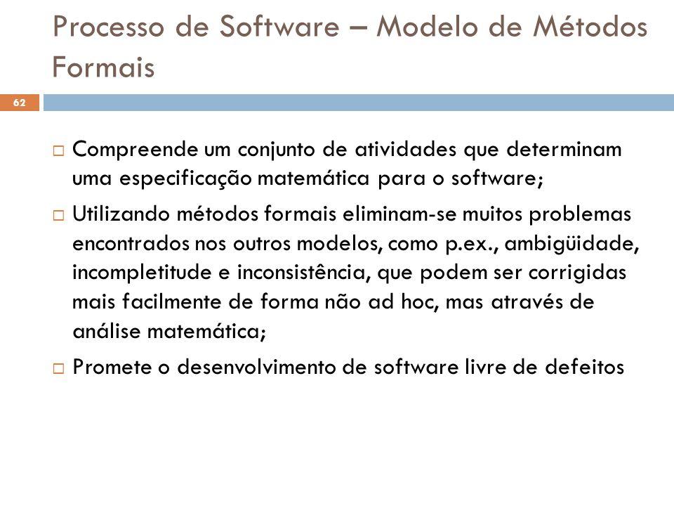 Processo de Software – Modelo de Métodos Formais  Compreende um conjunto de atividades que determinam uma especificação matemática para o software; 