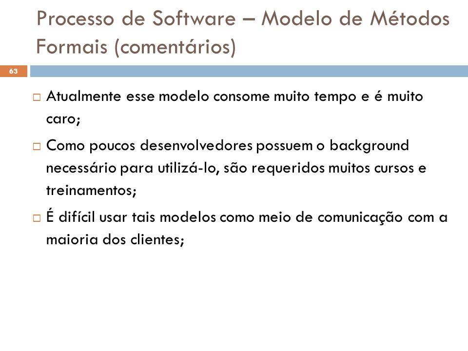 Processo de Software – Modelo de Métodos Formais (comentários)   Atualmente esse modelo consome muito tempo e é muito caro;  Como poucos desenvolve