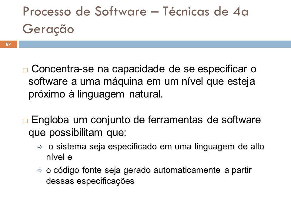 Processo de Software – Técnicas de 4a Geração  Concentra-se na capacidade de se especificar o software a uma máquina em um nível que esteja próximo à