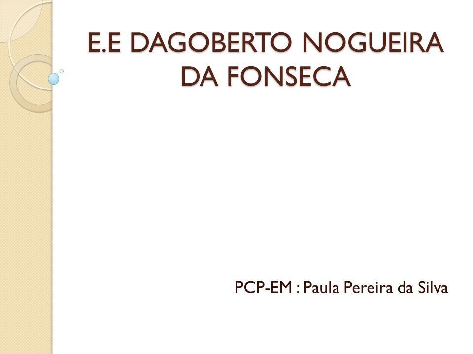 E.E DAGOBERTO NOGUEIRA DA FONSECA PCP-EM : Paula Pereira da Silva