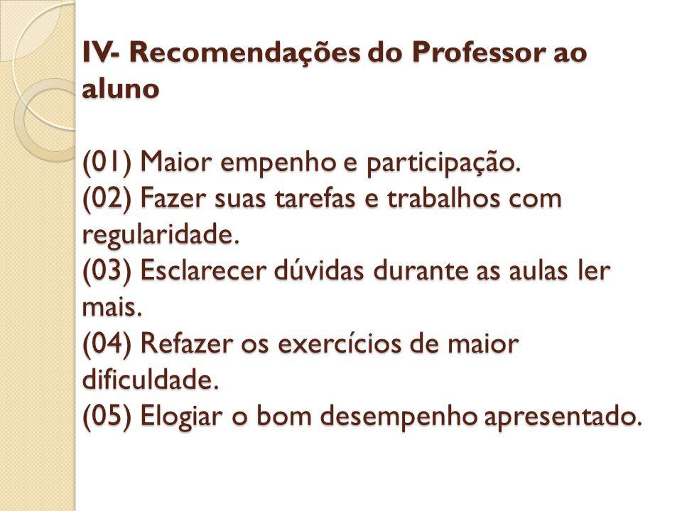 IV- Recomendações do Professor ao aluno (01) Maior empenho e participação. (02) Fazer suas tarefas e trabalhos com regularidade. (03) Esclarecer dúvid