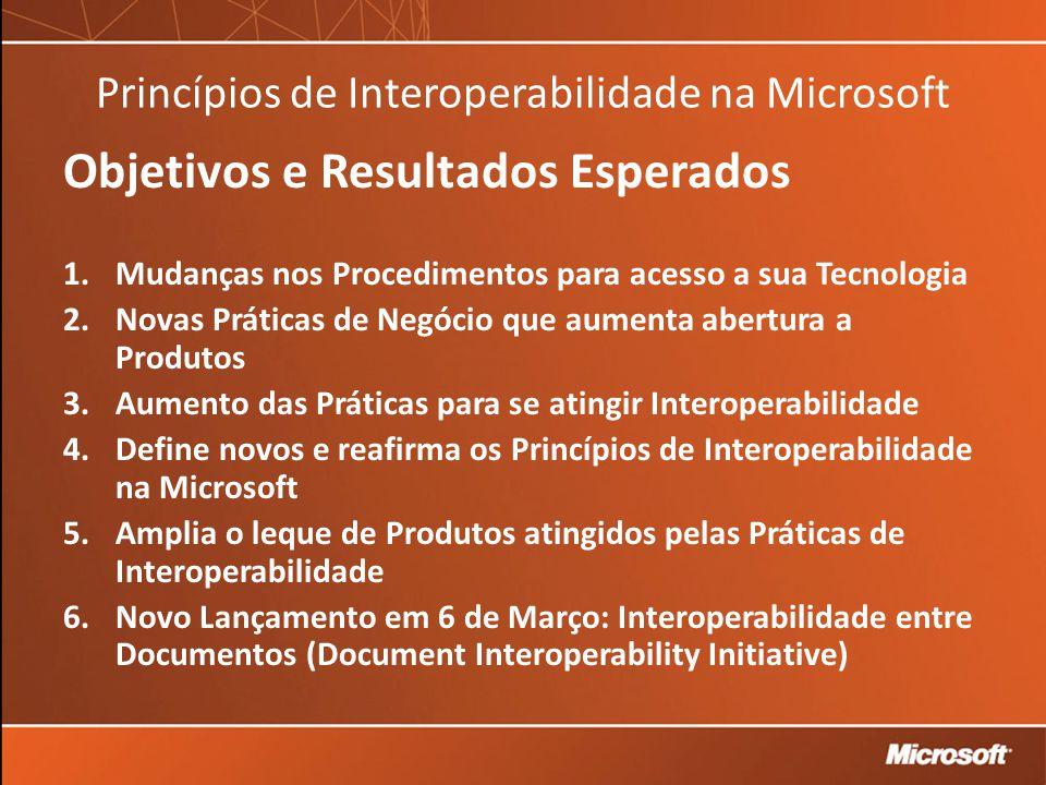 Princípios de Interoperabilidade na Microsoft Objetivos e Resultados Esperados 1.Mudanças nos Procedimentos para acesso a sua Tecnologia 2.Novas Práticas de Negócio que aumenta abertura a Produtos 3.Aumento das Práticas para se atingir Interoperabilidade 4.Define novos e reafirma os Princípios de Interoperabilidade na Microsoft 5.Amplia o leque de Produtos atingidos pelas Práticas de Interoperabilidade 6.Novo Lançamento em 6 de Março: Interoperabilidade entre Documentos (Document Interoperability Initiative) 7