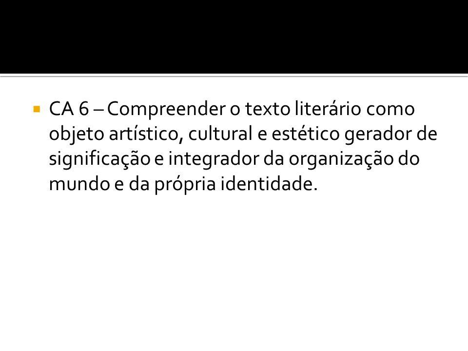  CA 6 – Compreender o texto literário como objeto artístico, cultural e estético gerador de significação e integrador da organização do mundo e da pr