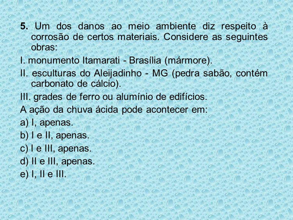 5. Um dos danos ao meio ambiente diz respeito à corrosão de certos materiais. Considere as seguintes obras: I. monumento Itamarati - Brasília (mármore
