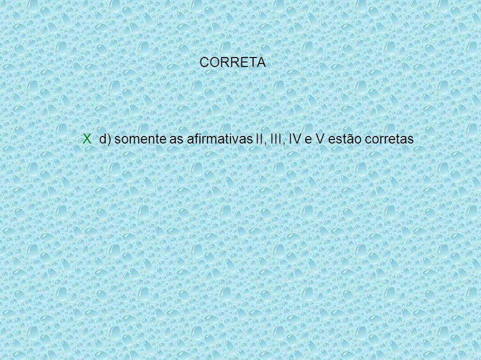 CORRETA X d) somente as afirmativas II, III, IV e V estão corretas