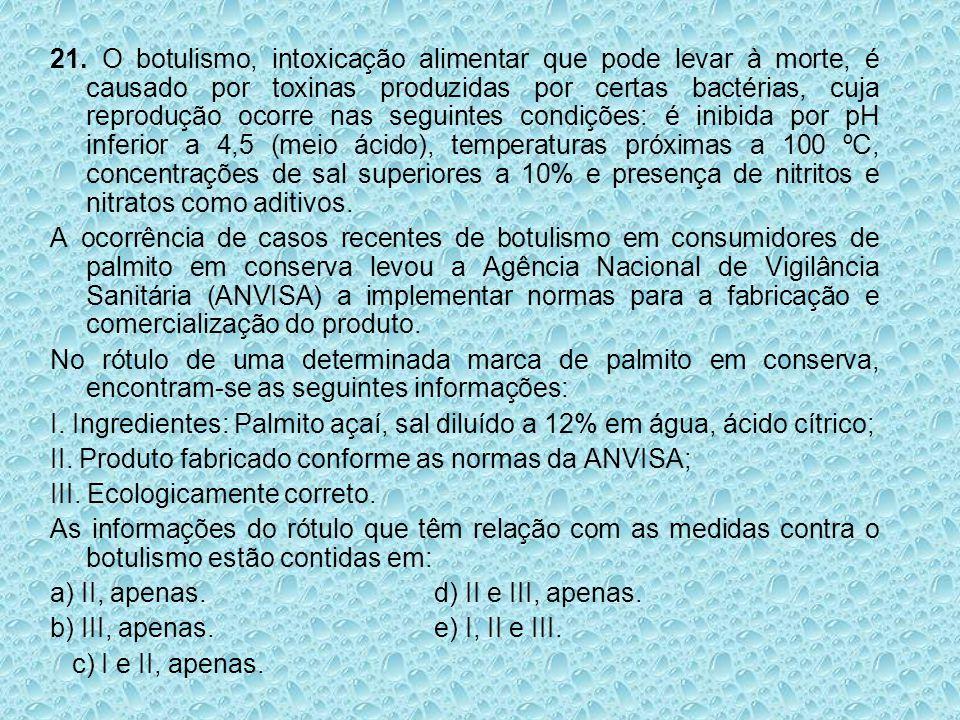 21. O botulismo, intoxicação alimentar que pode levar à morte, é causado por toxinas produzidas por certas bactérias, cuja reprodução ocorre nas segui