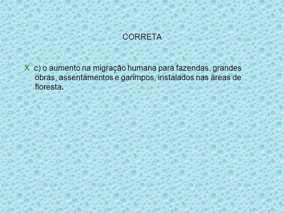 CORRETA X c) o aumento na migração humana para fazendas, grandes obras, assentamentos e garimpos, instalados nas áreas de floresta.
