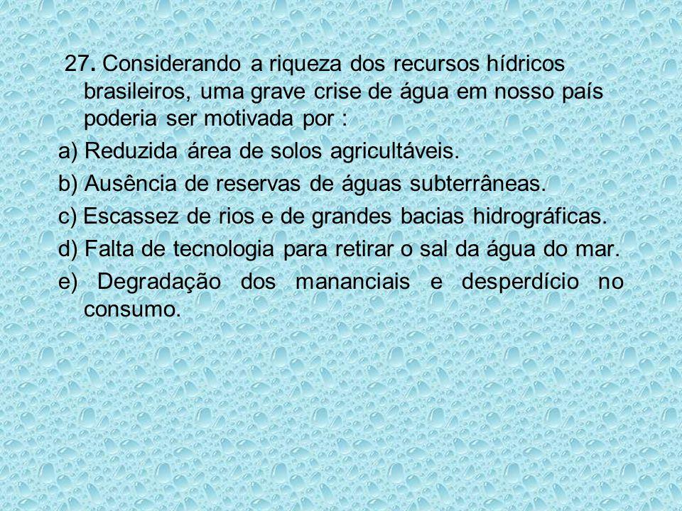 27. Considerando a riqueza dos recursos hídricos brasileiros, uma grave crise de água em nosso país poderia ser motivada por : a) Reduzida área de sol
