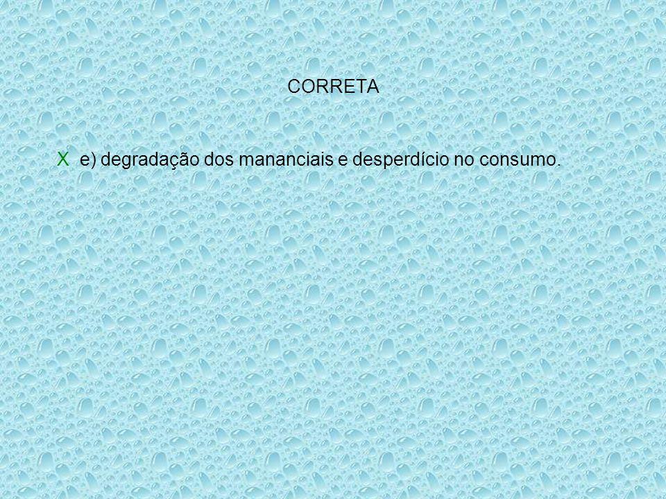 CORRETA X e) degradação dos mananciais e desperdício no consumo.