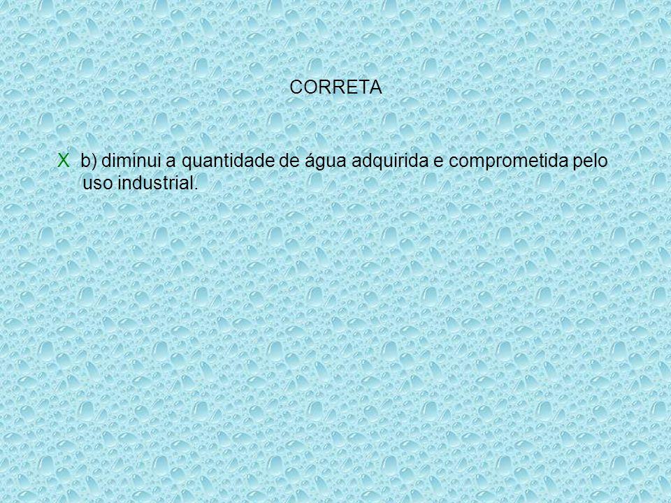 CORRETA X b) diminui a quantidade de água adquirida e comprometida pelo uso industrial.