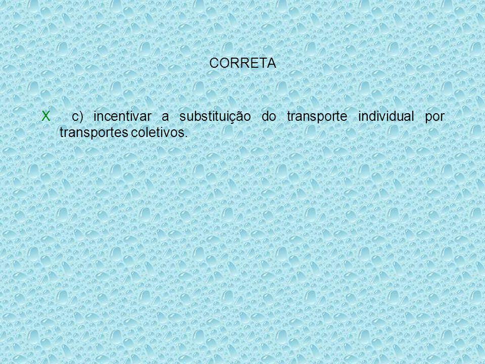 CORRETA X c) incentivar a substituição do transporte individual por transportes coletivos.
