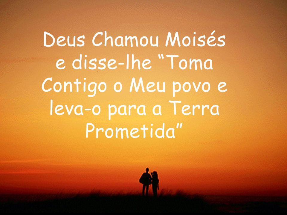 Deus Chamou Moisés e disse-lhe Toma Contigo o Meu povo e leva-o para a Terra Prometida