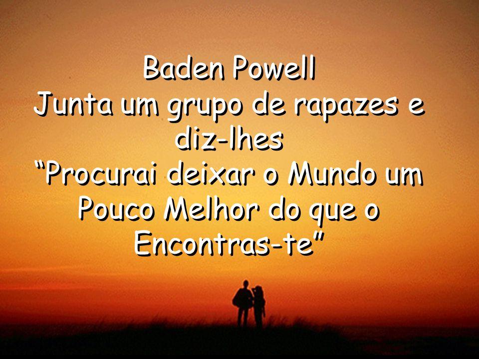 Baden Powell Junta um grupo de rapazes e diz-lhes Procurai deixar o Mundo um Pouco Melhor do que o Encontras-te