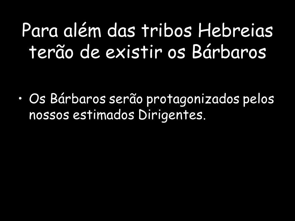 Para além das tribos Hebreias terão de existir os Bárbaros Os Bárbaros serão protagonizados pelos nossos estimados Dirigentes.