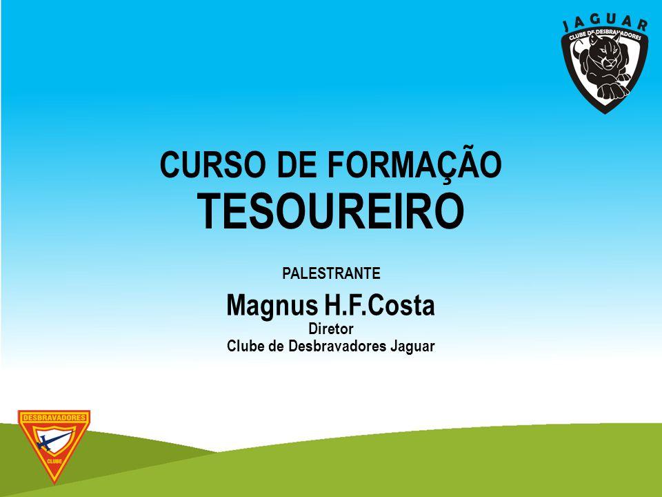 PALESTRANTE Magnus H.F.Costa Diretor Clube de Desbravadores Jaguar CURSO DE FORMAÇÃO TESOUREIRO