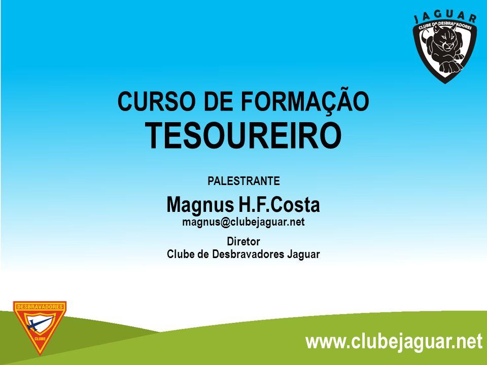 PALESTRANTE Magnus H.F.Costa Diretor Clube de Desbravadores Jaguar CURSO DE FORMAÇÃO TESOUREIRO magnus@clubejaguar.net www.clubejaguar.net