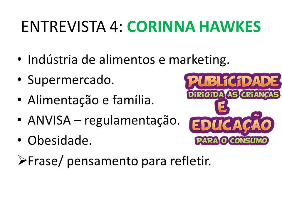 ENTREVISTA 4: CORINNA HAWKES Indústria de alimentos e marketing. Supermercado. Alimentação e família. ANVISA – regulamentação. Obesidade.  Frase/ pen