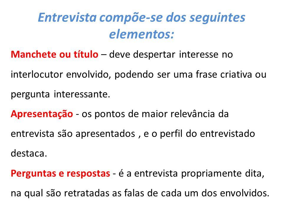 Entrevista compõe-se dos seguintes elementos: Manchete ou título – deve despertar interesse no interlocutor envolvido, podendo ser uma frase criativa