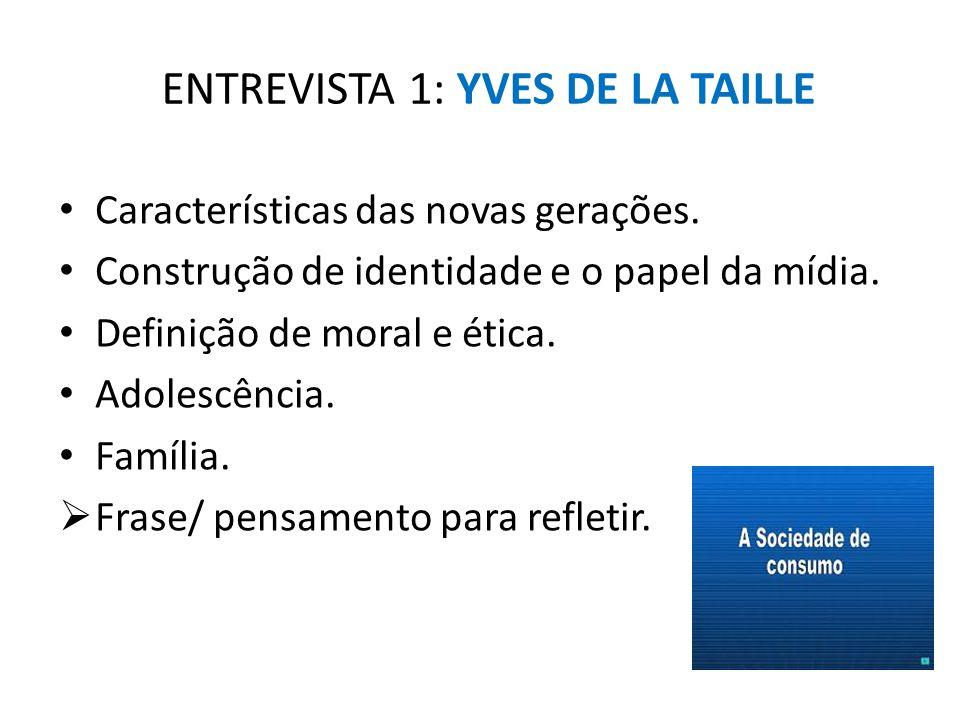 ENTREVISTA 1: YVES DE LA TAILLE Características das novas gerações. Construção de identidade e o papel da mídia. Definição de moral e ética. Adolescên