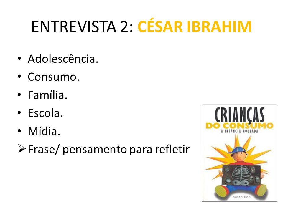 ENTREVISTA 2: CÉSAR IBRAHIM Adolescência. Consumo. Família. Escola. Mídia.  Frase/ pensamento para refletir