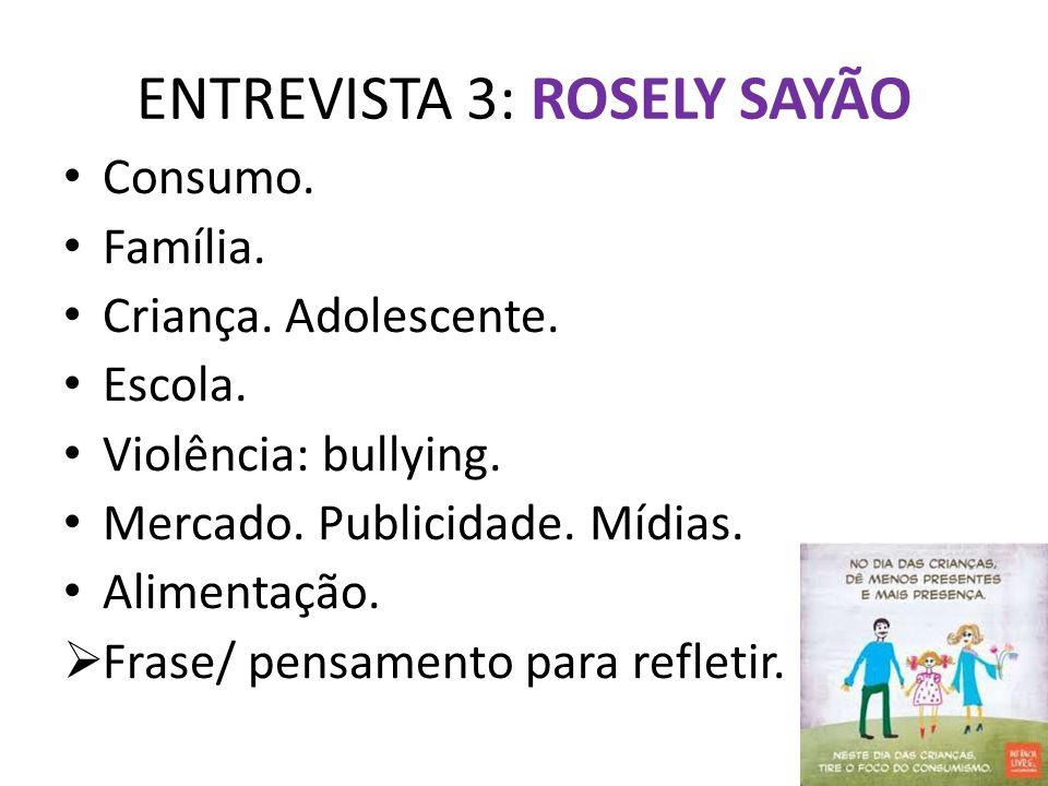 ENTREVISTA 3: ROSELY SAYÃO Consumo. Família. Criança. Adolescente. Escola. Violência: bullying. Mercado. Publicidade. Mídias. Alimentação.  Frase/ pe