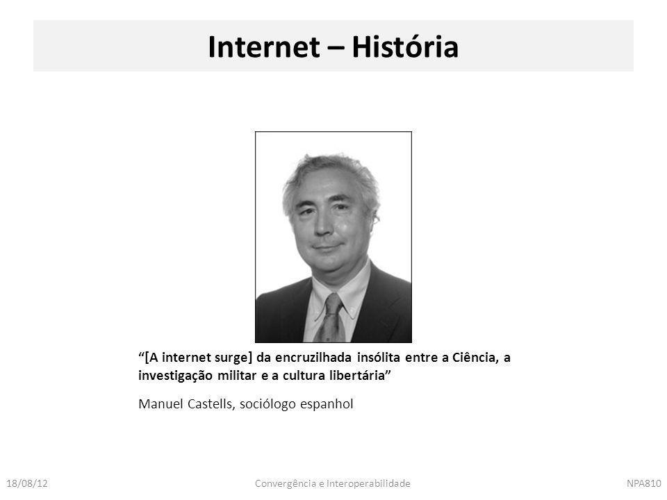 """Convergência e InteroperabilidadeNPA81018/08/12 Manuel Castells, sociólogo espanhol Internet – História """"[A internet surge] da encruzilhada insólita e"""