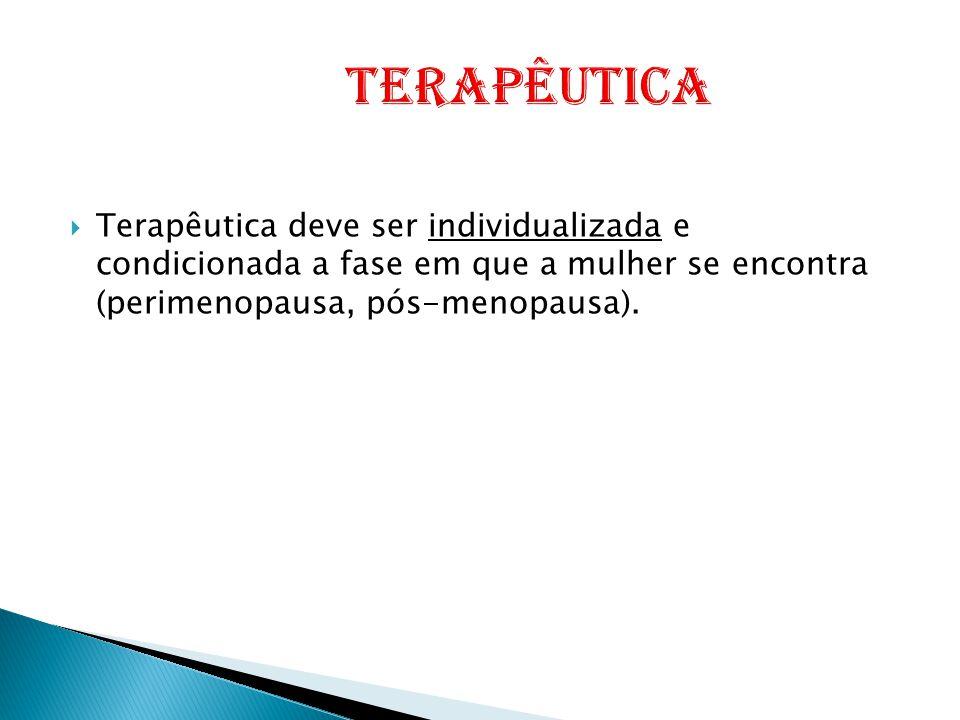  Terapêutica deve ser individualizada e condicionada a fase em que a mulher se encontra (perimenopausa, pós-menopausa).