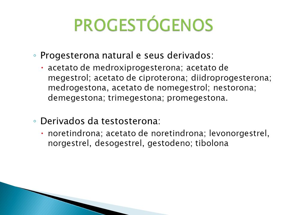 ◦ Progesterona natural e seus derivados:  acetato de medroxiprogesterona; acetato de megestrol; acetato de ciproterona; diidroprogesterona; medrogestona, acetato de nomegestrol; nestorona; demegestona; trimegestona; promegestona.