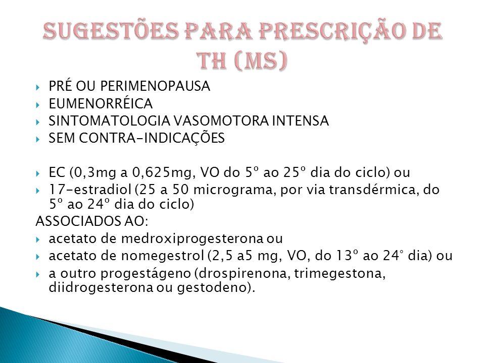  PRÉ OU PERIMENOPAUSA  EUMENORRÉICA  SINTOMATOLOGIA VASOMOTORA INTENSA  SEM CONTRA-INDICAÇÕES  EC (0,3mg a 0,625mg, VO do 5º ao 25º dia do ciclo) ou  17-estradiol (25 a 50 micrograma, por via transdérmica, do 5º ao 24º dia do ciclo) ASSOCIADOS AO:  acetato de medroxiprogesterona ou  acetato de nomegestrol (2,5 a5 mg, VO, do 13º ao 24° dia) ou  a outro progestágeno (drospirenona, trimegestona, diidrogesterona ou gestodeno).