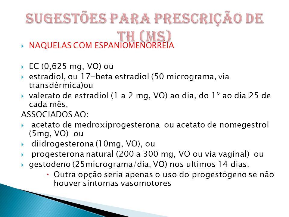  NAQUELAS COM ESPANIOMENORRÉIA  EC (0,625 mg, VO) ou  estradiol, ou 17-beta estradiol (50 micrograma, via transdérmica)ou  valerato de estradiol (1 a 2 mg, VO) ao dia, do 1º ao dia 25 de cada mês, ASSOCIADOS AO:  acetato de medroxiprogesterona ou acetato de nomegestrol (5mg, VO) ou  diidrogesterona (10mg, VO), ou  progesterona natural (200 a 300 mg, VO ou via vaginal) ou  gestodeno (25micrograma/dia, VO) nos ultimos 14 dias.