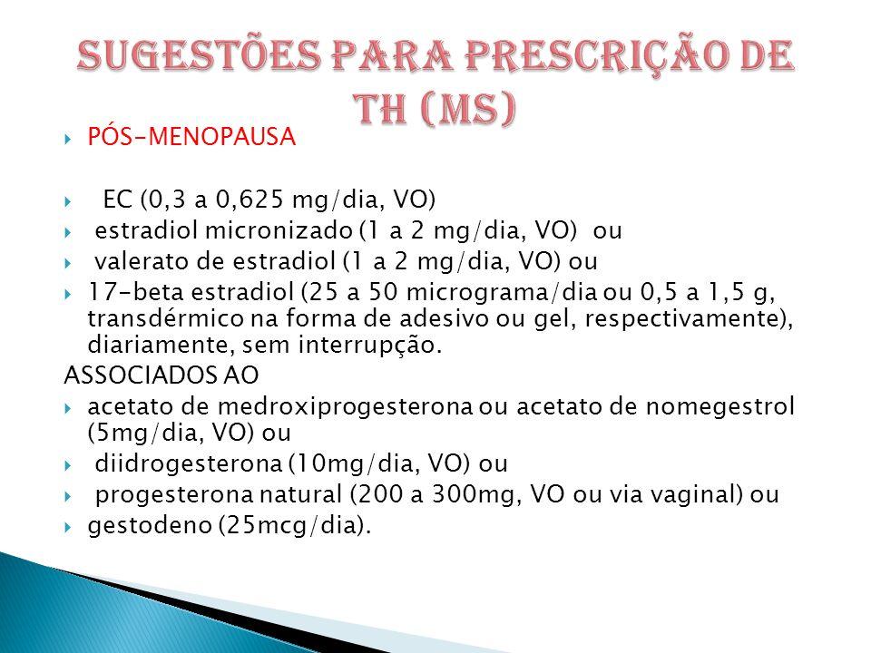  PÓS-MENOPAUSA  EC (0,3 a 0,625 mg/dia, VO)  estradiol micronizado (1 a 2 mg/dia, VO) ou  valerato de estradiol (1 a 2 mg/dia, VO) ou  17-beta estradiol (25 a 50 micrograma/dia ou 0,5 a 1,5 g, transdérmico na forma de adesivo ou gel, respectivamente), diariamente, sem interrupção.