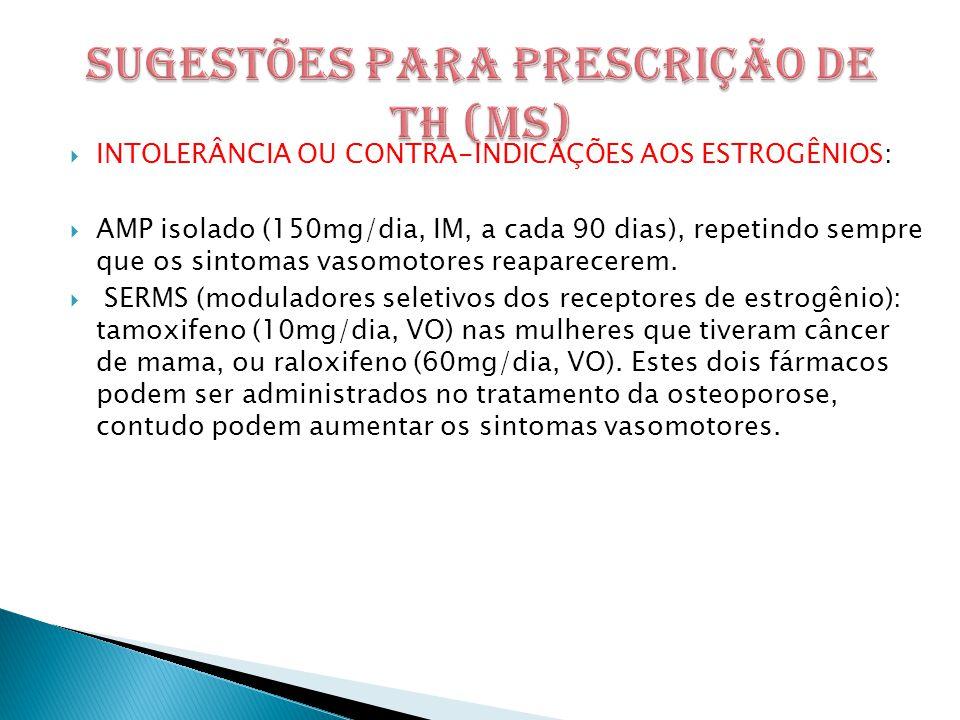 INTOLERÂNCIA OU CONTRA-INDICÃÇÕES AOS ESTROGÊNIOS:  AMP isolado (150mg/dia, IM, a cada 90 dias), repetindo sempre que os sintomas vasomotores reaparecerem.