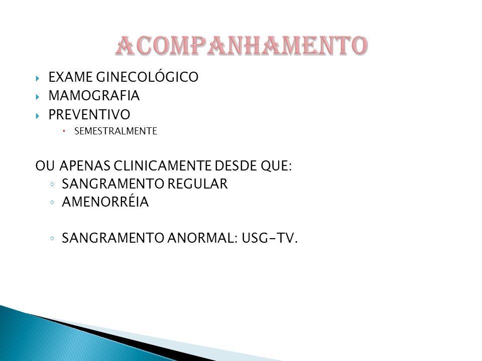  EXAME GINECOLÓGICO  MAMOGRAFIA  PREVENTIVO  SEMESTRALMENTE OU APENAS CLINICAMENTE DESDE QUE: ◦ SANGRAMENTO REGULAR ◦ AMENORRÉIA ◦ SANGRAMENTO ANORMAL: USG-TV.