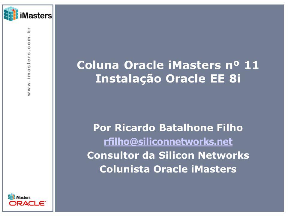 Coluna Oracle iMasters nº 11 Instalação Oracle EE 8i Por Ricardo Batalhone Filho rfilho@siliconnetworks.net Consultor da Silicon Networks Colunista Oracle iMasters