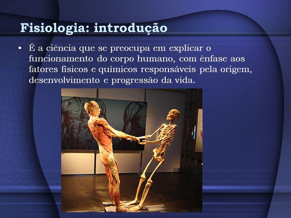 Fisiologia: introdução É a ciência que se preocupa em explicar o funcionamento do corpo humano, com ênfase aos fatores físicos e químicos responsáveis