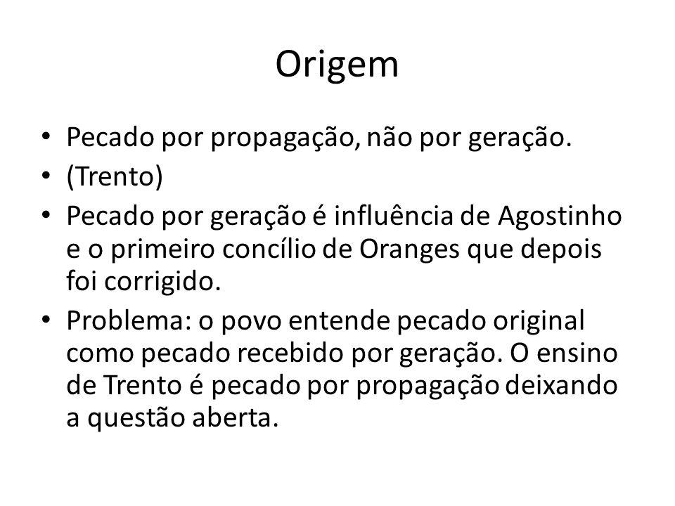Origem Pecado por propagação, não por geração. (Trento) Pecado por geração é influência de Agostinho e o primeiro concílio de Oranges que depois foi c