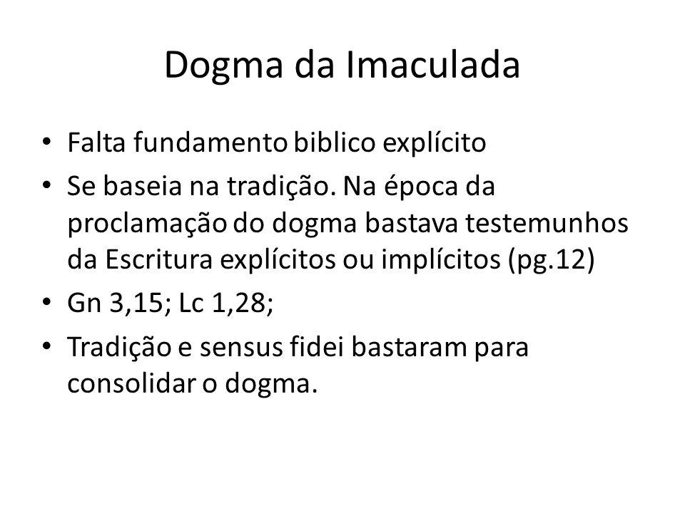 Dogma da Imaculada Falta fundamento biblico explícito Se baseia na tradição. Na época da proclamação do dogma bastava testemunhos da Escritura explíci
