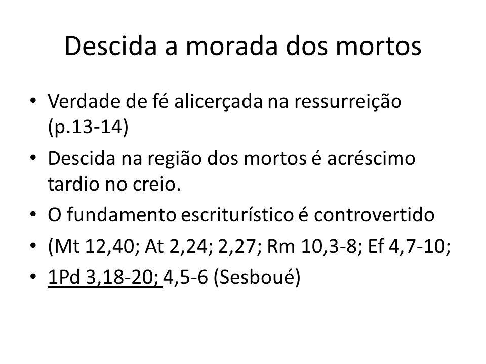Descida a morada dos mortos Verdade de fé alicerçada na ressurreição (p.13-14) Descida na região dos mortos é acréscimo tardio no creio. O fundamento