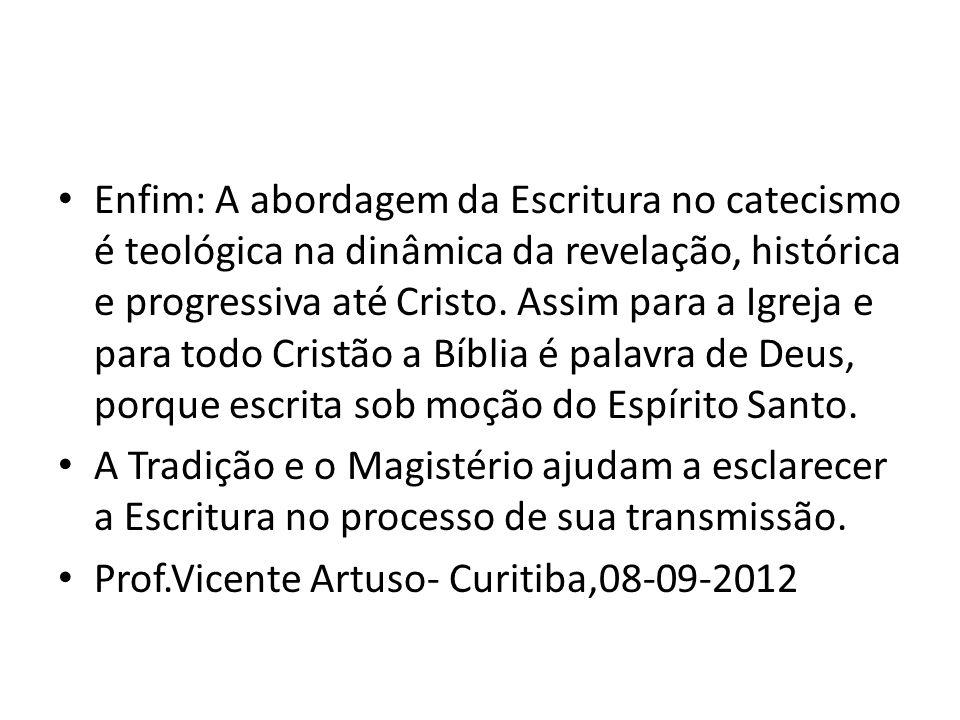 Enfim: A abordagem da Escritura no catecismo é teológica na dinâmica da revelação, histórica e progressiva até Cristo. Assim para a Igreja e para todo