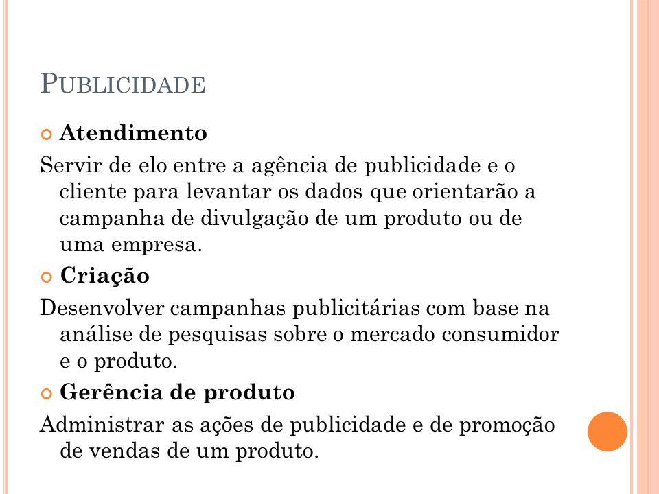 P UBLICIDADE Atendimento Servir de elo entre a agência de publicidade e o cliente para levantar os dados que orientarão a campanha de divulgação de um