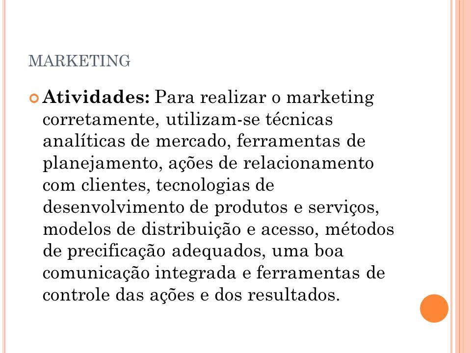 MARKETING Atividades: Para realizar o marketing corretamente, utilizam-se técnicas analíticas de mercado, ferramentas de planejamento, ações de relaci