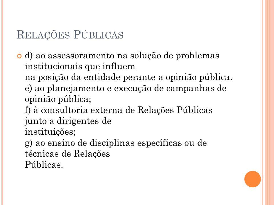 R ELAÇÕES P ÚBLICAS d) ao assessoramento na solução de problemas institucionais que influem na posição da entidade perante a opinião pública. e) ao pl
