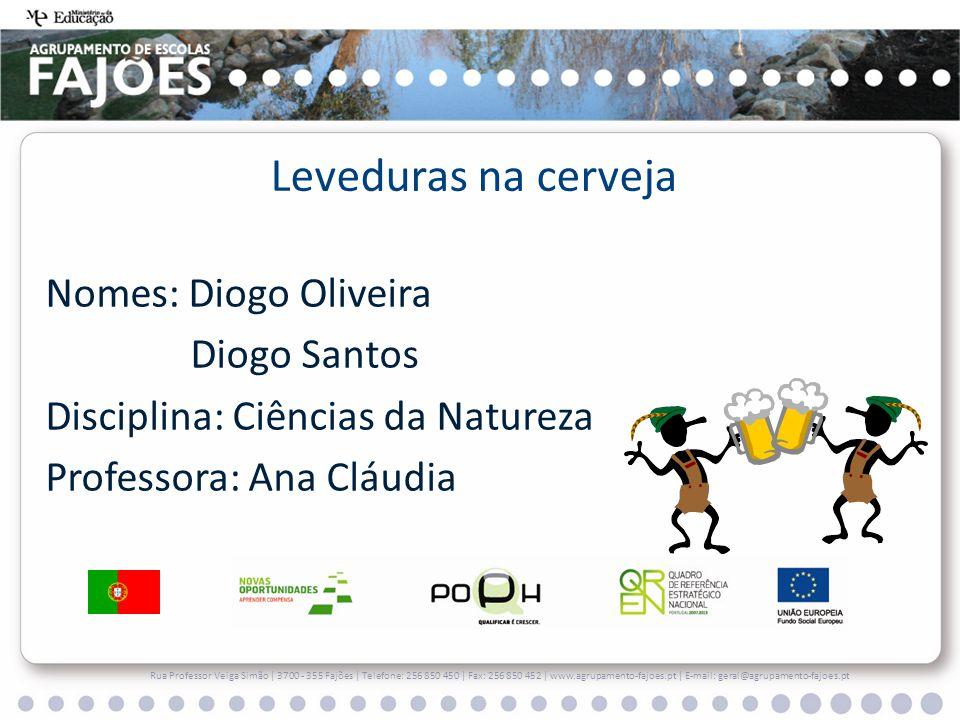 Nomes: Diogo Oliveira Diogo Santos Disciplina: Ciências da Natureza Professora: Ana Cláudia Rua Professor Veiga Simão | 3700 - 355 Fajões | Telefone: 256 850 450 | Fax: 256 850 452 | www.agrupamento-fajoes.pt | E-mail: geral@agrupamento-fajoes.pt Leveduras na cerveja