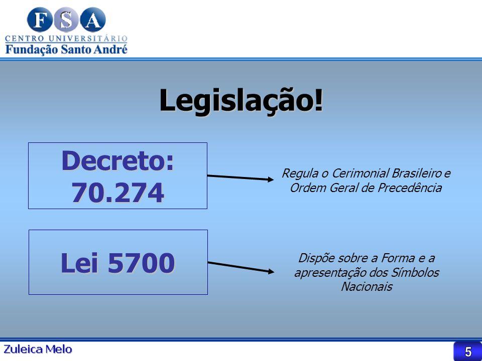 Legislação! Decreto: 70.274 Regula o Cerimonial Brasileiro e Ordem Geral de Precedência Lei 5700 Dispõe sobre a Forma e a apresentação dos Símbolos Na