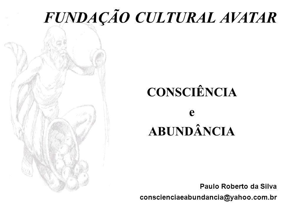 CONSCIÊNCIA e ABUNDÂNCIA Paulo Roberto da Silva conscienciaeabundancia@yahoo.com.br FUNDAÇÃO CULTURAL AVATAR