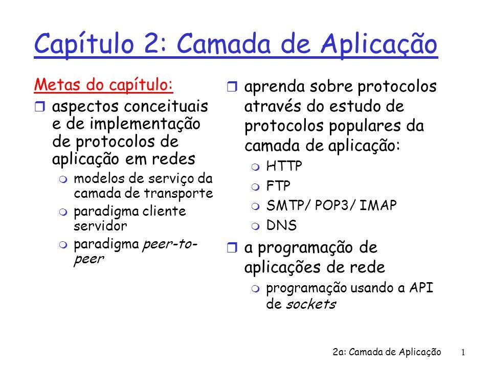 2a: Camada de Aplicação 2 Capítulo 2: Roteiro r 2.1 Princípios dos protocolos da camada de aplicação r 2.2 Web e HTTP r 2.3 FTP r 2.4 Correio Eletrônico m SMTP, POP3, IMAP r 2.5 DNS r 2.6 Compartilhamento de arquivos P2P r 2.7 Programação de Sockets com TCP r 2.8 Programação de Sockets com UDP r 2.9 Construindo um servidor Web